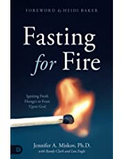 Fasting for Fire: Igniting Fresh Hunger to Feast Upon God