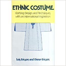 Ethnic Costume Clothing Designs And Techniques With An International Inspiration Ericson Lois Ericson Diane 9780671609924 Amazon Com Books