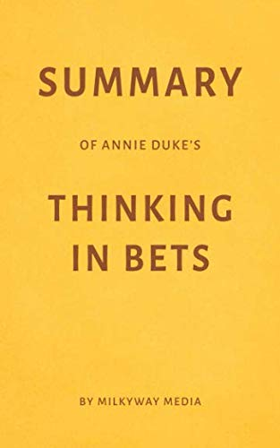 Summary of Annie Duke's Thinking in Bets by Milkyway Media