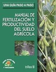 Manual de fertilizacion y productividad del suelo agricola/ Fertilization and Production Guide of Soil Irrigation: Como Hacer Bien Y Facilmente, Una ... to Do It Good and Easy, a Step by Step Guide