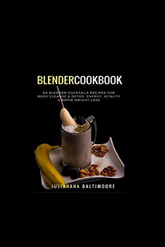 Blender Cookbook: 60 Blender Cocktails Recipes for Body Cleanse & Detox, Energy, Vitality & Rapid Weight Loss by Juliana Baltimoore