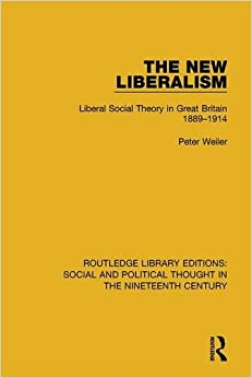 The New Liberalism: Liberal Social Theory in Great Britain, 1889-1914 (Routledge Library Editions: Social and Political Thought in the Nineteenth Century)