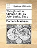 Thoughts on a Christian Life by John Locke, Esq;, Damaris Masham, 1171385749