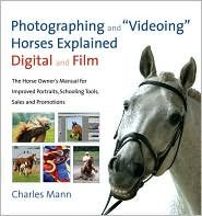 Photographing and Videoing Horses Explained-Digital and Film: The Horse Owner's Manual for Portraits, Training Tools, Sales and Promotion by Charles Mann, Charles Mann (Photographer), Ami Hendrickson (With)