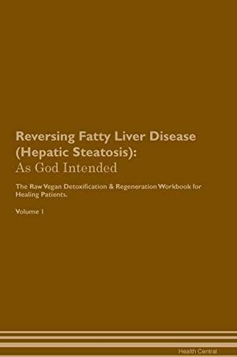 Reversing Fatty Liver Disease (Hepatic Steatosis): As God Intended The Raw Vegan Plant-Based Detoxification & Regeneration Workbook for Healing Patients. Volume 1