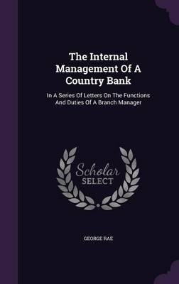 The Internal Management of a Country Bank : In a Series of Letters on the Functions and Duties of a Branch Manager(Hardback) - 2016 Edition ebook