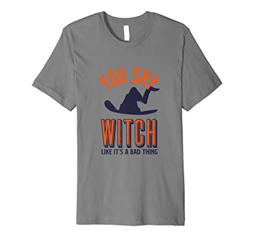 Funny Halloween Tshirt You Say Witch Like It's A Bad Thing -
