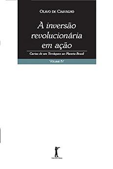 A Inversão Revolucionária em Ação: Cartas de um Terráqueo ao Planeta Brasil - Vol. IV por [de Carvalho, Olavo]