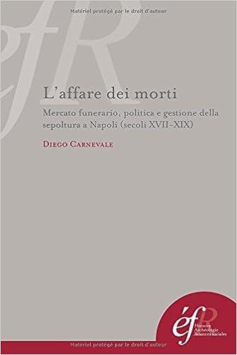 En ligne téléchargement gratuit L'affare dei morti : Mercato funerario, politica e gestione della sepoltura a Napoli (secoli XVII-XIX) pdf ebook