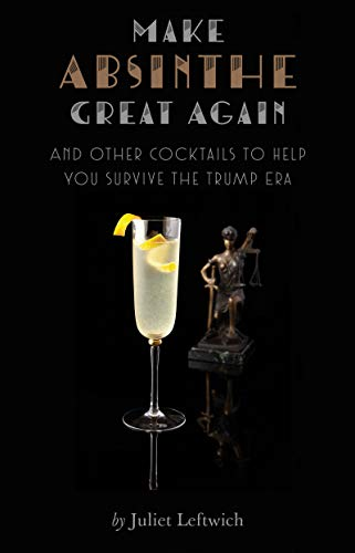 Make Absinthe Great Again and Other Cocktails to Help You Survive the Trump Era by Juliet Leftwich