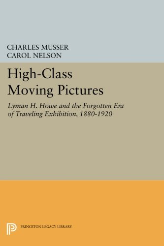 High-Class Moving Pictures: Lyman H. Howe and the Forgotten Era of Traveling Exhibition, 1880-1920 (Princeton Legacy Library) PDF