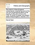 The history of New-England, containing an impartial account of the civil and ecclesiastical affairs of the country, to the year of Our Lord, 1700. to which Is added, the present state of New-England. Volume 2 Of 2, Daniel Neal, 1170962874