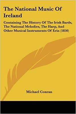 Téléchargement ebook pdf gratuit pour Android [(The National Music of Ireland: Containing the History of the Irish Bards, the National Melodies, the Harp, and Other Musical Instruments of Erin (1850))] [Author: Michael Conran] published on (January, 2010)