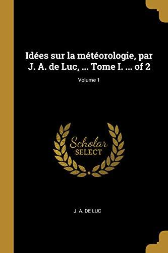 Idées Sur La Météorologie, Par J. A. de Luc, ... Tome I. ... of 2; Volume 1
