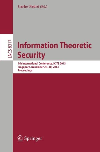 Information Theoretic Security: 7th International Conference, ICITS 2013, Singapore, November 28-30, 2013, Proceedings (Lecture Notes in Computer Science)