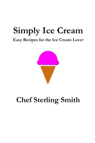 Simply Ice Cream: Easy Recipes for the Ice Cream Lover by Sterling S Smith