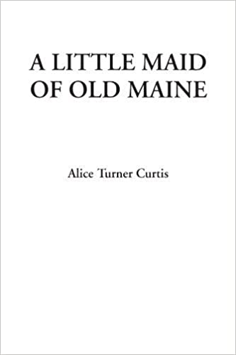 Book A Little Maid of Old Maine by Curtis, Alice Turner (2007)