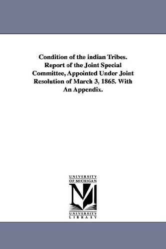 Download Condition of the Indian Tribes. Report of the Joint Special Committee, Appointed Under Joint Resolution of March 3, 1865. with an Appendix. pdf