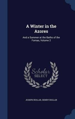 A Winter in the Azores : And a Summer at the Baths of the Furnas, Volume 2(Hardback) - 2015 Edition ebook