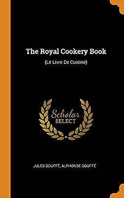 The Royal Cookery Book Le Livre De Cuisine Jules Gouffa