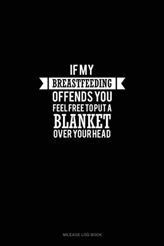 - If Breastfeeding Offends You Feel Free to Put a Blanket Over Your Head: Mileage Log Book