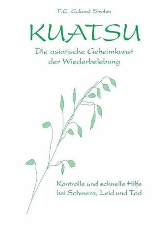 Kuatsu Die asiatische Geheimkunst der Wiederbelebung: Kontrolle und schnelle Hilfe bei Schmerz, Leid und Tod