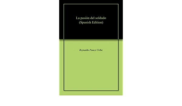 Amazon.com: La pasión del soldado (Spanish Edition) eBook: Reynaldo Ponce Uribe: Kindle Store