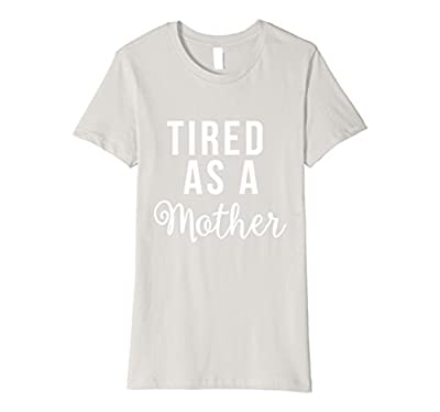 Womens Tired As A Mother Shirt For Moms Funny Cute Mom Gifts