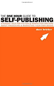 The One Hour Guide to Self-Publishing: Straight Talk For Fiction & Nonfiction Writers About Producing & Marketing Your Own Books by Dave Bricker (2010-09-01)