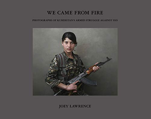 We Came From Fire: Photographs of Kurdistan's Armed Struggle Against ISIS (Fight Against Terrorism In The United States)