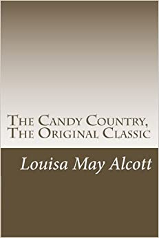 The Candy Country, The Original Classic: (Louisa May Alcott Masterpiece Collection)