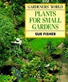 Gardeners' World Plants for Small Gardens, Sue Fisher, 0563363010