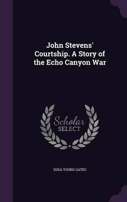 Read Online John Stevens' courtship. A story of the Echo Canyon War 1909 [Hardcover] pdf