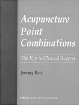 Acupuncture Point Combinations: The Key to Clinical Success, 1e