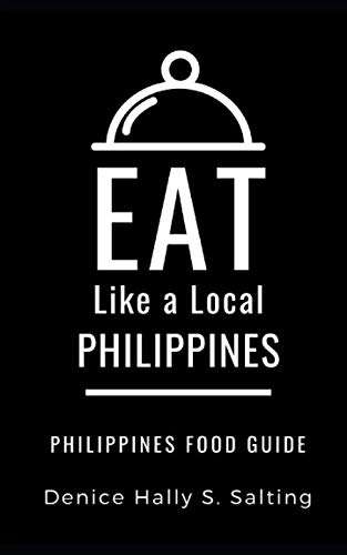 EAT LIKE A LOCAL- PHILIPPINES: Philippines Food Guide by Denice Hally S. Salting, Eat Like a Local