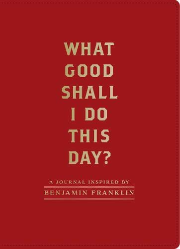 What Good Shall I Do This Day?: A Journal Inspired by Benjamin Franklin (Benjamin Franklin Journal)