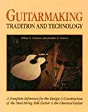 Guitarmaking: Tradition and Technology, A Complete Reference for the Design & Construction of the Steel-String Folk Guitar & the Classical Guitar