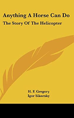 Anything A Horse Can Do: The Story Of The Helicopter from Kessinger Publishing, LLC