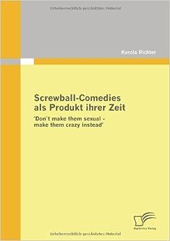 Screwball-Comedies als Produkt ihrer Zeit: Don`t make them sexual - make them crazy instead'