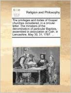 Book The privileges and duties of Gospel churches considered, in a circular letter. The ministers of the denomination of particular Baptists, assembled in ... at Coln, in Lancashire, May 30, 31, 1787. ...
