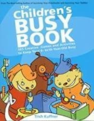 The Children's Busy Book: 365 Creative Games and Activities to Keep Your 6- to 10-Year-Old Busy