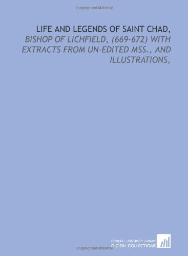 Life and legends of Saint Chad,: bishop of Lichfield, (669-672) with extracts from un-edited mss., and illustrations,