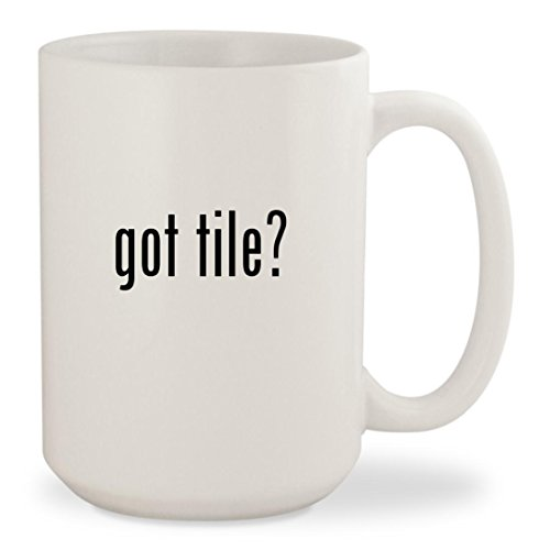 got tile? - White 15oz Ceramic Coffee Mug Cup (Tile Ceramic Porcelanosa)