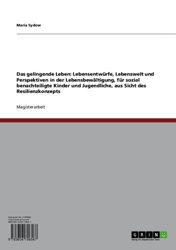 Download Das gelingende Leben: Lebensentwürfe, Lebenswelt und Perspektiven in der Lebensbewältigung, für sozial benachteiligte Kinder und Jugendliche, aus Sicht des Resilienzkonzepts (German Edition) Pdf
