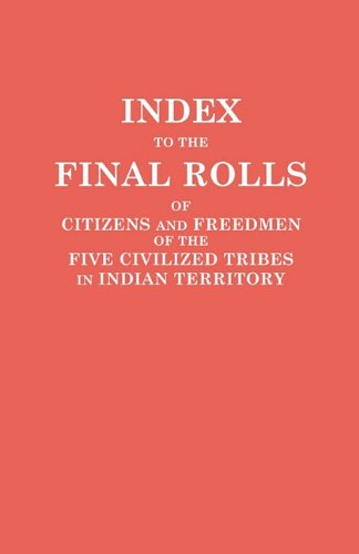 Index to the Final Rolls of Citizens and Freedmen of the Five Civilized Tribes in Indian Territory. Prepared by the [Dawes] Commission and ... of the Interior on or Prior to March 4, 1907