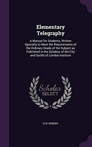 Elementary Telegraphy: A Manual for Students; Written Specially to Meet the Requirements of the Ordinary Grade of the Subject as Published in the Syllabus of the City and Guilds of London Institute