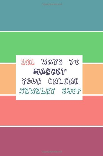 101 Ways to Market Your Online Jewelry Shop: Free and Cheap Ways to Market, Promote, Advertise, and Increase Traffic to Your Online or Etsy Jewelry Shop and Sell Your Jewelry Now