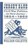 Jersey Blue : Civil War Politics in New Jersey, 1854-1865, Gillette, William, 0813521203