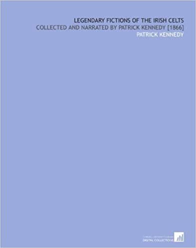 Legendary Fictions of the Irish Celts: Collected and Narrated by Patrick Kennedy [1866]