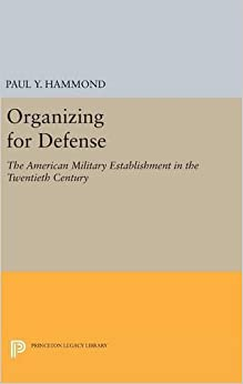 Organizing for Defense: The American Military Establishment in the 20th Century (Princeton Legacy Library)